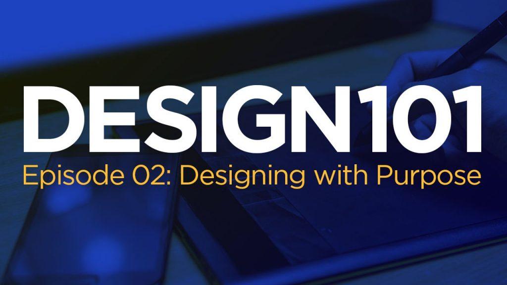 Design 101, Episode 02: Designing with Purpose